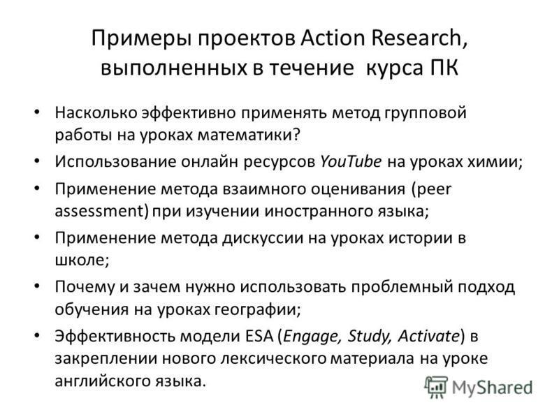 Примеры проектов Action Research, выполненных в течение курса ПК Насколько эффективно применять метод групповой работы на уроках математики? Использование онлайн ресурсов YouTube на уроках химии; Применение метода взаимного оценивания (peer assessmen