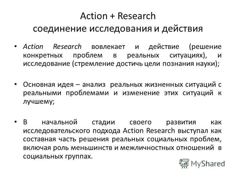 Action + Research соединение исследования и действия Action Research вовлекает и действие (решение конкретных проблем в реальных ситуациях), и исследование (стремление достичь цели познания науки); Основная идея – анализ реальных жизненных ситуаций с