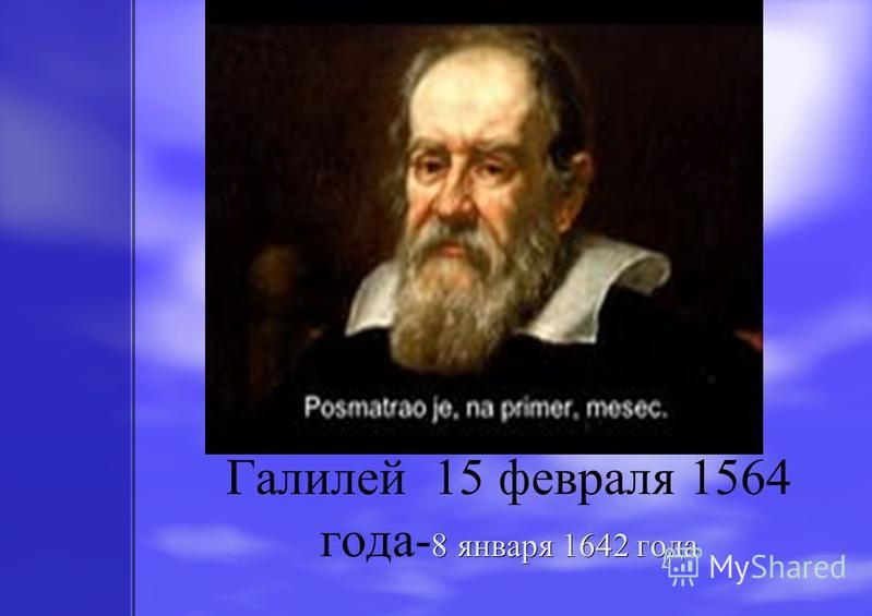 8 января 1642 года Галилей 15 февраля 1564 года- 8 января 1642 года