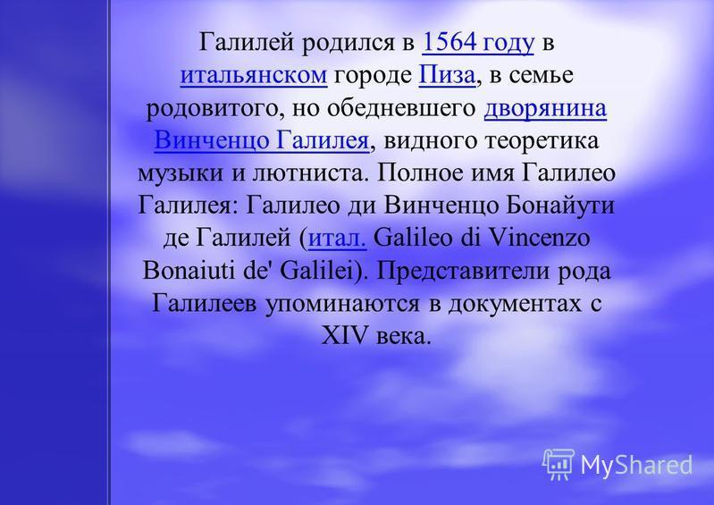 Галилей родился в 1564 году в итальянском городе Пиза, в семье родовитого, но обедневшего дворянина Винченцо Галилея, видного теоретика музыки и лютниста. Полное имя Галилео Галилея: Галилео ди Винченцо Бонайути де Галилей (итал. Galileo di Vincenzo