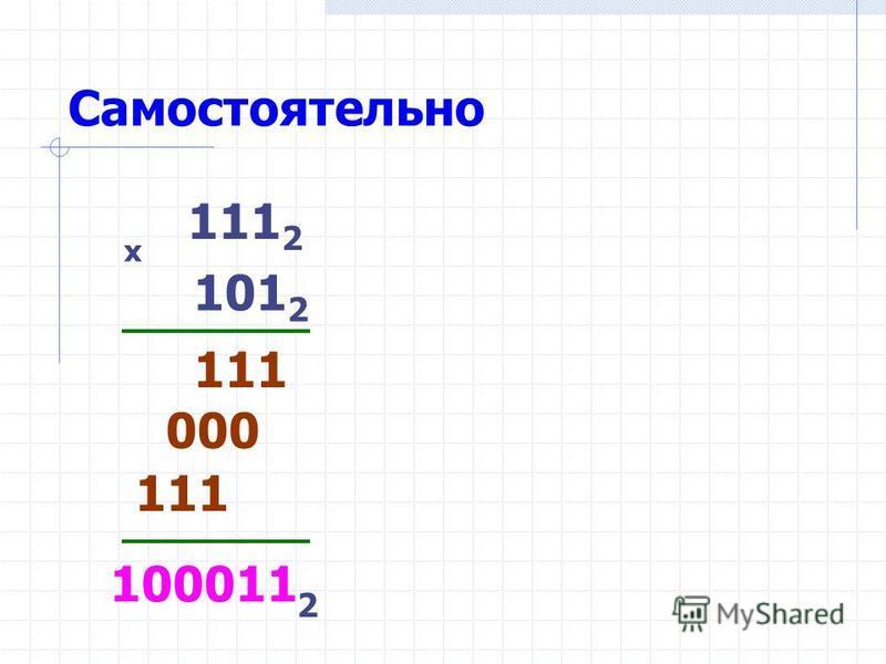 Самостоятельно 111 2 101 2 х 111 100011 111 2 000