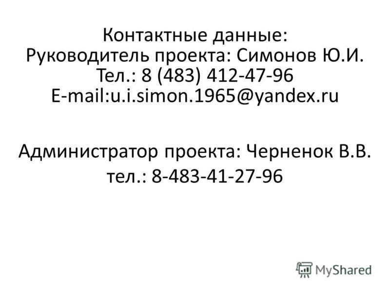 Контактные данные: Руководитель проекта: Симонов Ю.И. Тел.: 8 (483) 412-47-96 E-mail:u.i.simon.1965@yandex.ru Администратор проекта: Черненок В.В. тел.: 8-483-41-27-96