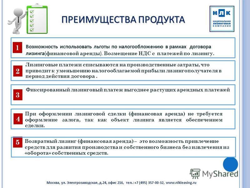 ПРЕИМУЩЕСТВА ПРОДУКТА 1 2 3 При оформлении лизинговой сделки (финансовая аренда) не требуется оформление залога, так как объект лизинга является обеспечением сделки. Москва, ул. Электрозаводская, д.24, офис 216, тел.: +7 (495) 357-00-32, www.nlkleasi