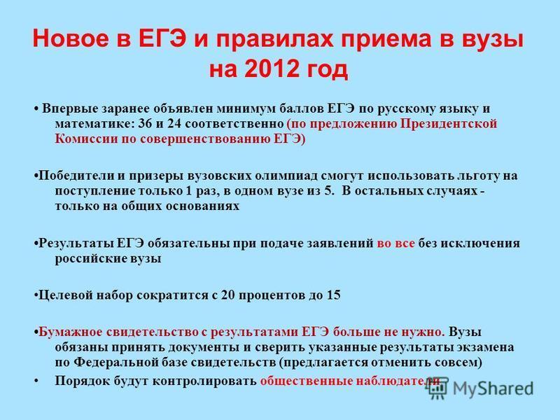 Новое в ЕГЭ и правилах приема в вузы на 2012 год Впервые заранее объявлен минимум баллов ЕГЭ по русскому языку и математике: 36 и 24 соответственно (по предложению Президентской Комиссии по совершенствованию ЕГЭ) Победители и призеры вузовских олимпи