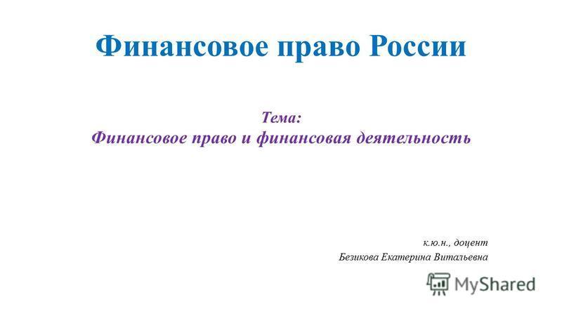 Финансовое право России Тема: Финансовое право и финансовая деятельность к.ю.н., доцент Безикова Екатерина Витальевна