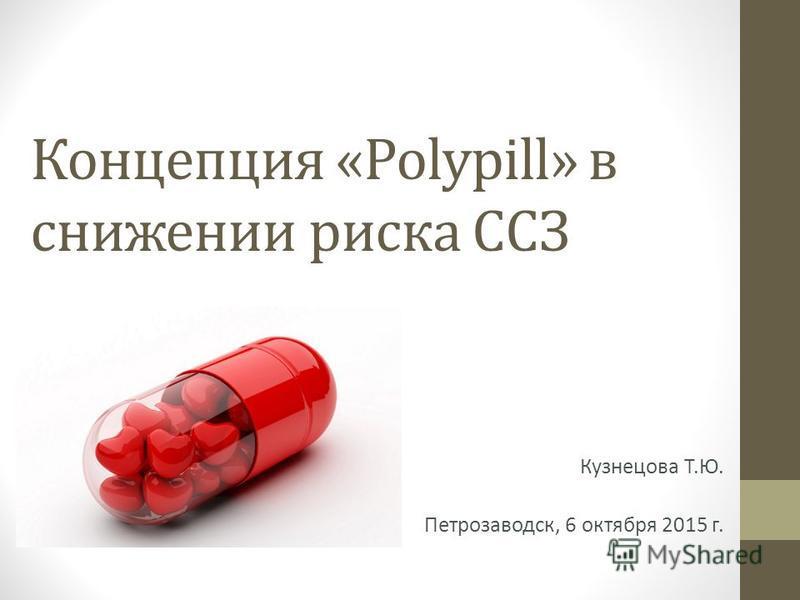 Концепция «Polypill» в снижении риска ССЗ Кузнецова Т.Ю. Петрозаводск, 6 октября 2015 г.