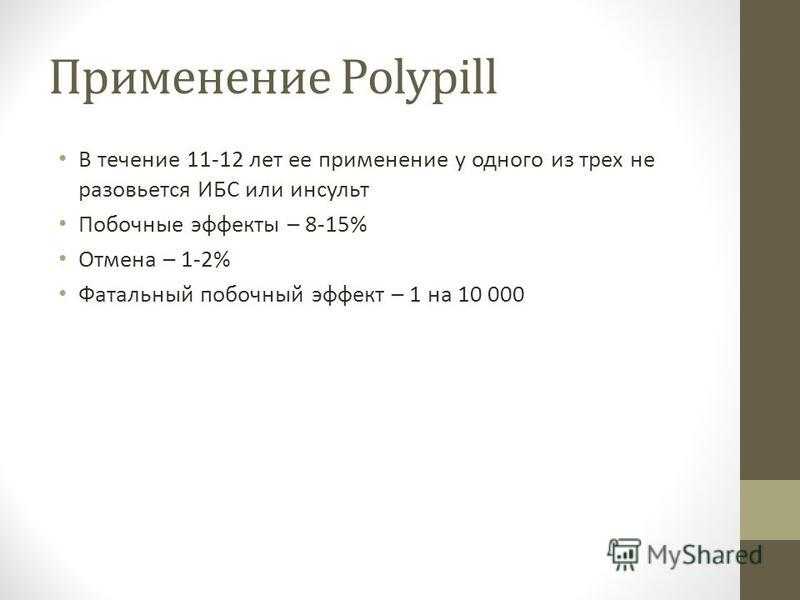 Применение Polypill В течение 11-12 лет ее применение у одного из трех не разовьется ИБС или инсульт Побочные эффекты – 8-15% Отмена – 1-2% Фатальный побочный эффект – 1 на 10 000