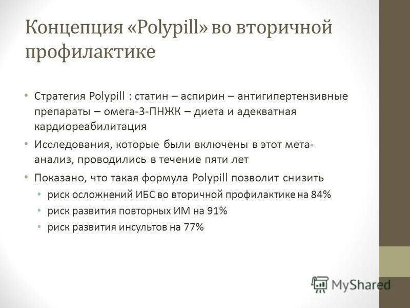 Концепция «Polypill» во вторичной профилактике Стратегия Polypill : статен – аспирин – антигипертензивные препараты – омега-3-ПНЖК – диета и адекватная кардиореабилитация Исследования, которые были включены в этот мета- анализ, проводились в течение