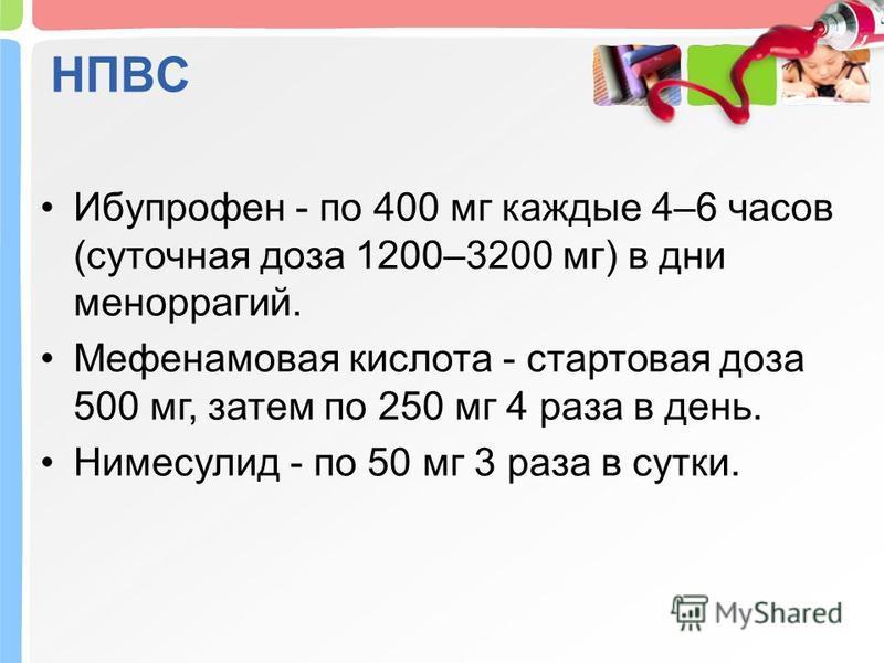 НПВС Ибупрофен - по 400 мг каждые 4–6 часов (суточная доза 1200–3200 мг) в дни меноррагии. Мефенамовая кислота - стартовая доза 500 мг, затем по 250 мг 4 раза в день. Нимесулид - по 50 мг 3 раза в сутки.