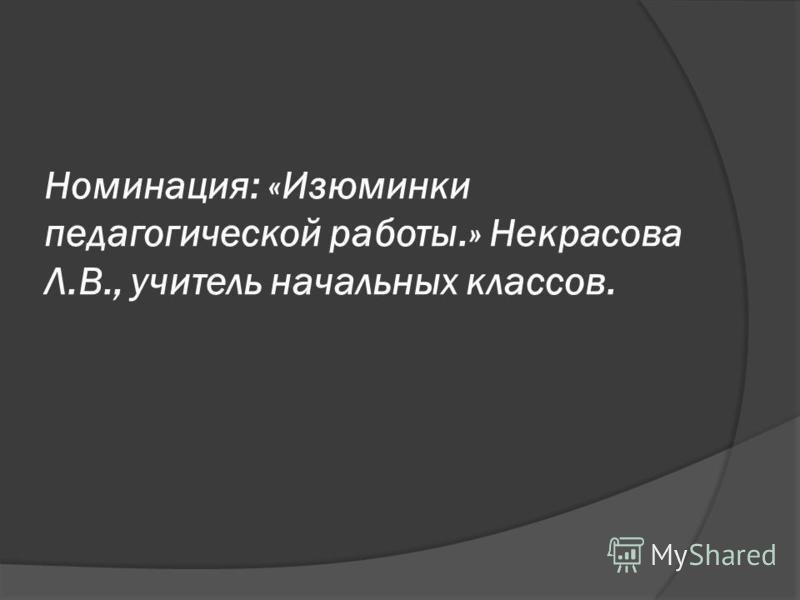 Номинация: «Изюминки педагогической работы.» Некрасова Л.В., учитель начальных классов.