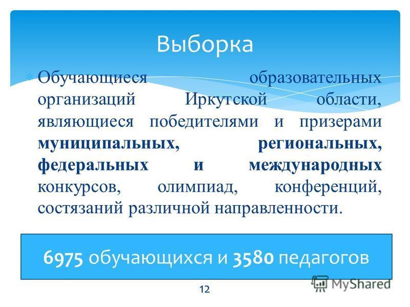 Обучающиеся образовательных организаций Иркутской области, являющиеся победителями и призерами муниципальных, региональных, федеральных и международных конкурсов, олимпиад, конференций, состязаний различной направленности. Выборка 12 6975 обучающихся