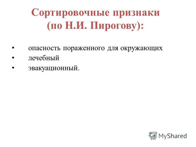 Сортировочные признаки (по Н.И. Пирогову): опасность пораженного для окружающих лечебный эвакуационный.