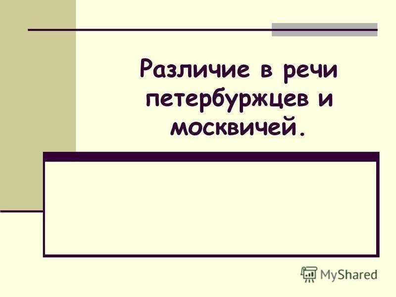 Различие в речи петербуржцев и москвичей.