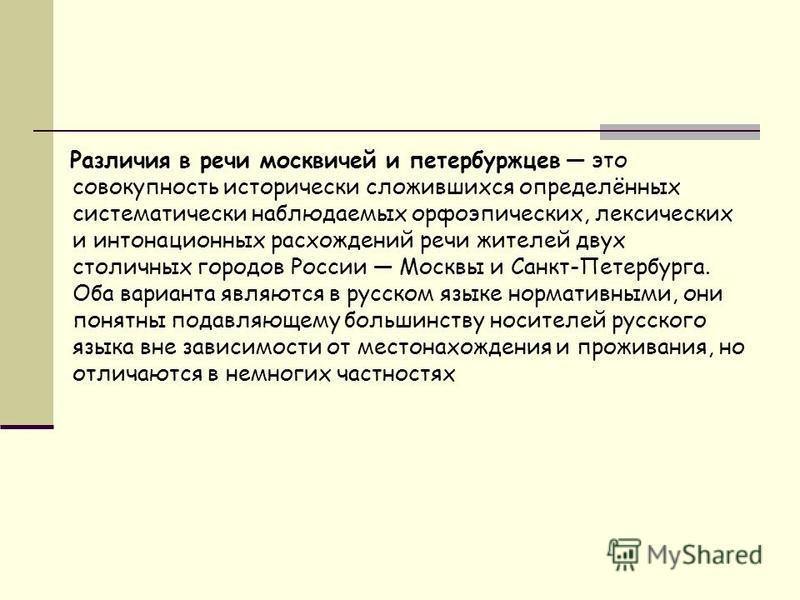 Различия в речи москвичей и петербуржцев это совокупность исторически сложившихся определённых систематически наблюдаемых орфоэпических, лексических и интонационных расхождений речи жителей двух столичных городов России Москвы и Санкт-Петербурга. Оба