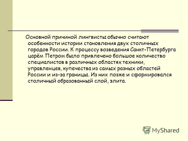 Основной причиной лингвисты обычно считают особенности истории становления двух столичных городов России. К процессу возведения Санкт-Петербурга царём Петром было привлечено большое количество специалистов в различных областях техники, управленцев, к