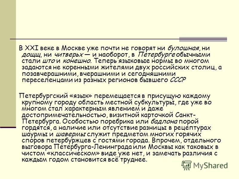 В XXI веке в Москве уже почти не говорят ни булочная, ни дощщ, ни читверьх и наоборот, в Петербурге обычными стали штор и конечно. Теперь языковые нормы во многом задаются не коренными жителями двух российских столиц, а позавчерашними, вчерашними и с