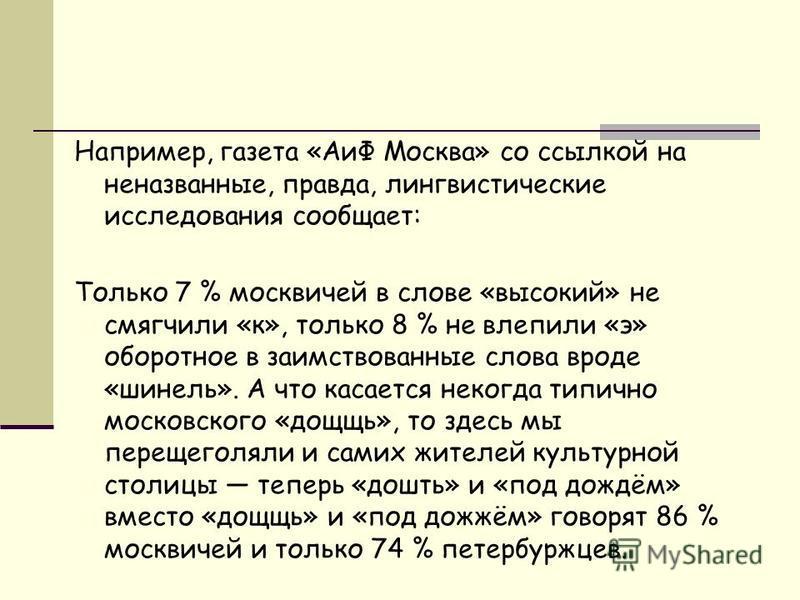 Например, газета «АиФ Москва» со ссылкой на неназванные, правда, лингвистические исследования сообщает: Только 7 % москвичей в слове «высокий» не смягчили «к», только 8 % не влепили «э» оборотное в заимствованные слова вроде «шинель». А что касается