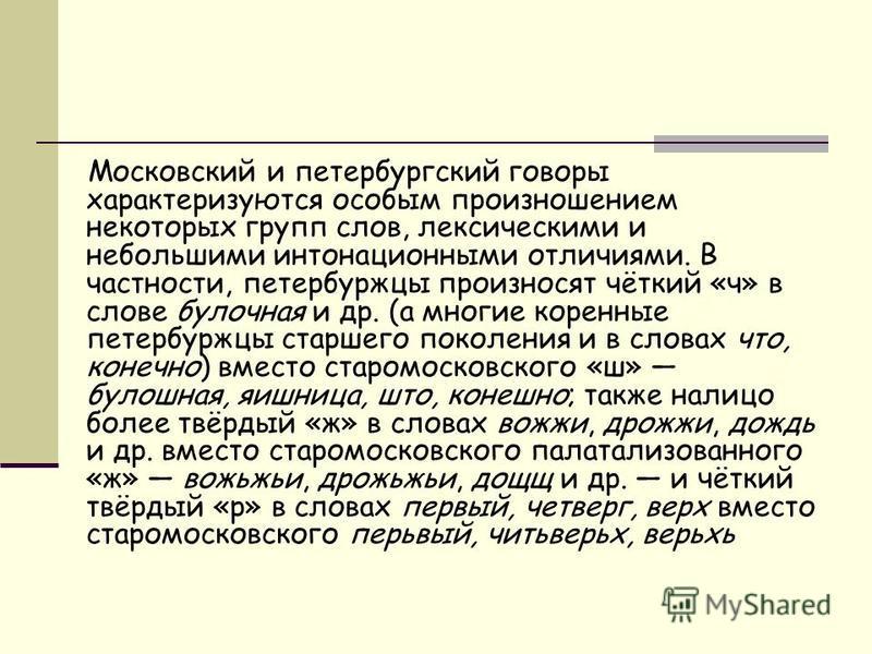 Московский и петербургский говоры характеризуются особым произношением некоторых групп слов, лексическими и небольшими интонационными отличиями. В частности, петербуржцы произносят чёткий «ч» в слове булочная и др. (а многие коренные петербуржцы стар