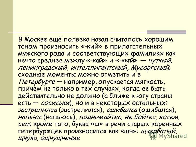 В Москве ещё полвека назад считалось хорошим тоном произносить «-кий» в прилагательных мужского рода и соответствующих фамилиях как нечто среднее между «-кай» и «-кий» чуткий, ленинградский, интеллигентский, Мусоргский; сходные моменты можно отметить