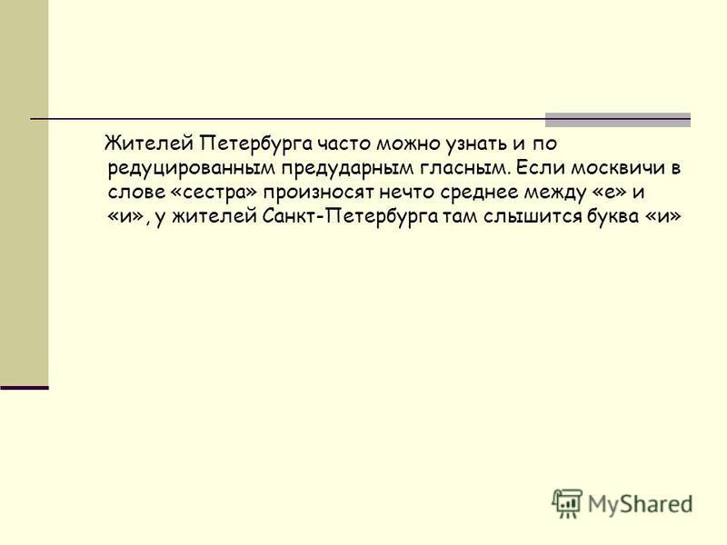 Жителей Петербурга часто можно узнать и по редуцированным предударным гласным. Если москвичи в слове «сестра» произносят нечто среднее между «е» и «и», у жителей Санкт-Петербурга там слышится буква «и»