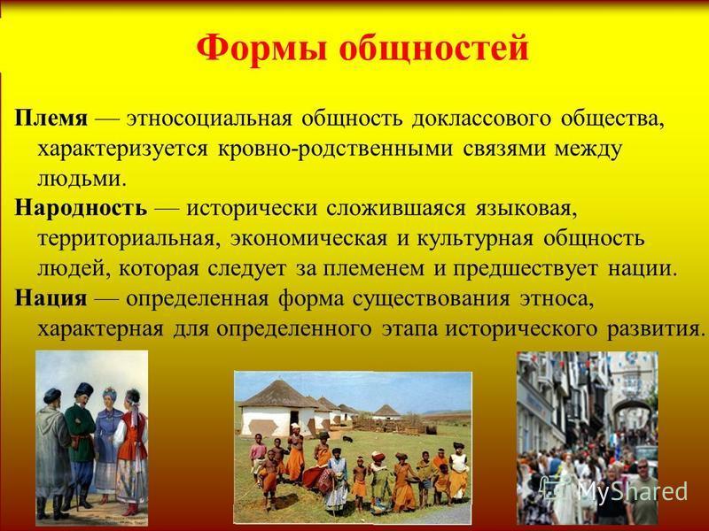 Формы общностей Племя этносоциальная общность доклассового общества, характеризуется кровно-родственными связями между людьми. Народность исторически сложившаяся языковая, территориальная, экономическая и культурная общность людей, которая следует за