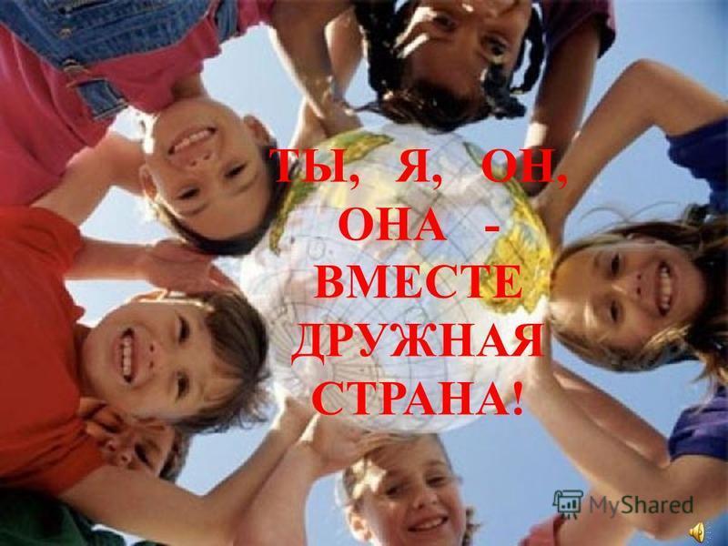 ТЫ, Я, ОН, ОНА - ВМЕСТЕ ДРУЖНАЯ СТРАНА!