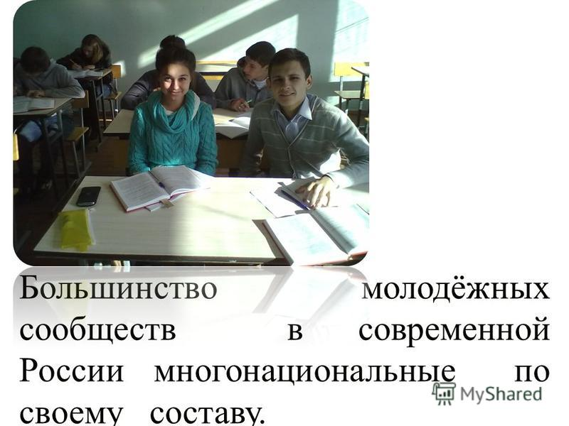 Большинство молодёжных сообществ в современной России многонациональные по своему составу.