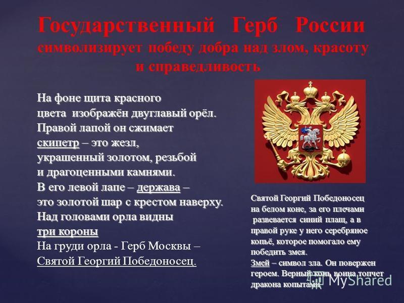 На фоне щита красного цвета изображён двуглавый орёл. Правой лапой он сжимает скипетр – это жезл, украшенный золотом, резьбой и драгоценными камнями. В его левой лапе – держава – это золотой шар с крестом наверху. Над головами орла видны три короны Н