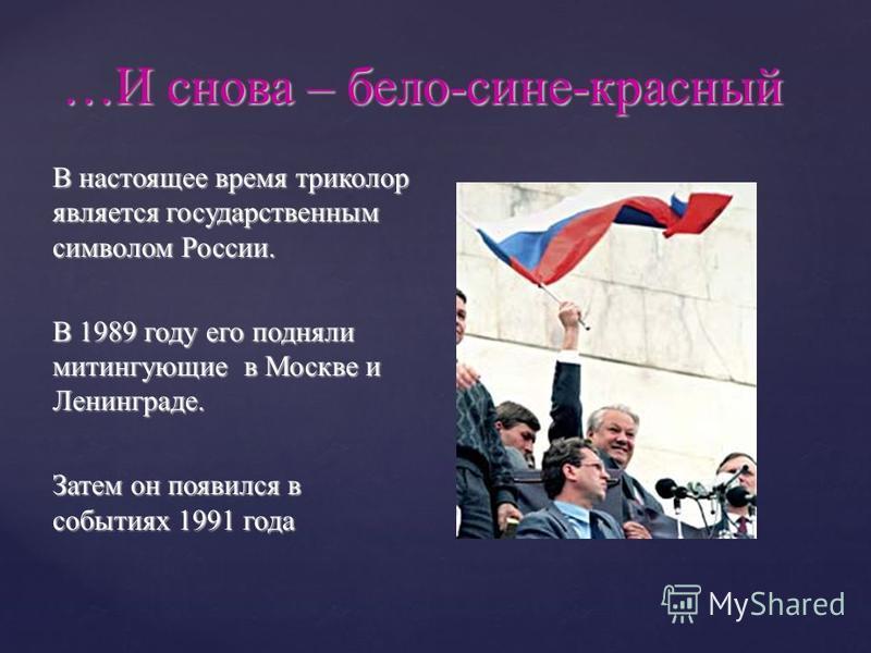 …И снова – бело-сине-красный В настоящее время триколор является государственным символом России. В 1989 году его подняли митингующие в Москве и Ленинграде. Затем он появился в событиях 1991 года