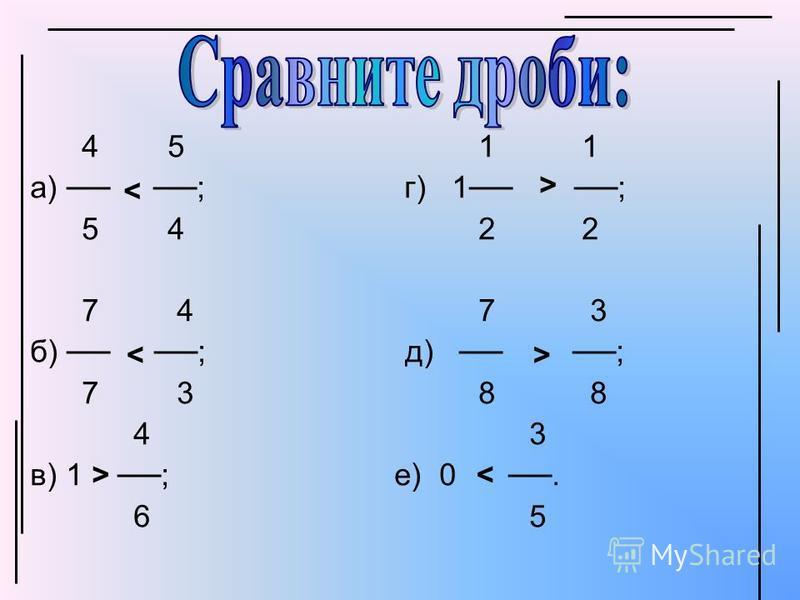 4 5 1 1 а) ; г) 1 ; 5 4 2 2 7 4 7 3 б) ; д) ; 7 3 8 8 4 3 в) 1 ; е) 0. 6 5 < < > > > <