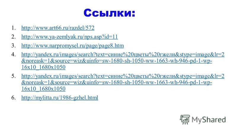 1.http://www.art66.ru/razdel/572http://www.art66.ru/razdel/572 2.http://www.ya-zemlyak.ru/nps.asp?id=11http://www.ya-zemlyak.ru/nps.asp?id=11 3.http://www.narpromysel.ru/page/page8.htmhttp://www.narpromysel.ru/page/page8. htm 4.http://yandex.ru/image