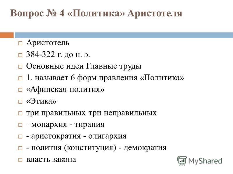 Вопрос 4 «Политика» Аристотеля Аристотель 384-322 г. до н. э. Основные идеи Главные труды 1. называет 6 форм правления «Политика» «Афинская полития» «Этика» три правильных три неправильных - монархия - тирания - аристократия - олигархия - полития (ко