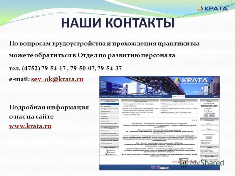 НАШИ КОНТАКТЫ По вопросам трудоустройства и прохождения практики вы можете обратиться в Отдел по развитию персонала тел. (4752) 79-54-17, 79-50-07, 79-54-37 e- mail: sev_ok@krata.ru Подробная информация о нас на сайте www.krata.ru