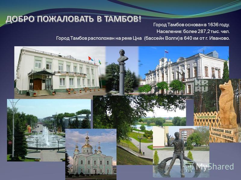 Город Тамбов основан в 1636 году. Население: более 287,2 тыс. чел. Город Тамбов расположен на реке Цна (бассейн Волги) в 640 км от г. Иваново.