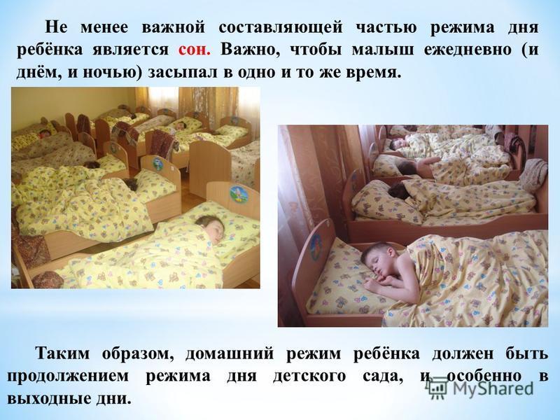 Не менее важной составляющей частью режима дня ребёнка является сон. Важно, чтобы малыш ежедневно (и днём, и ночью) засыпал в одно и то же время. Таким образом, домашний режим ребёнка должен быть продолжением режима дня детского сада, и особенно в вы