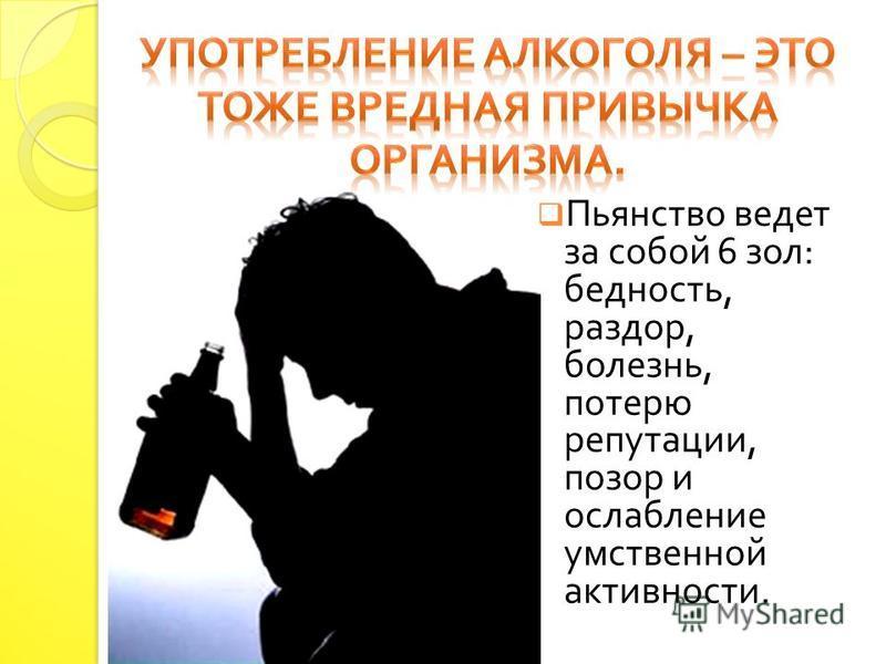 Пьянство ведет за собой 6 зол : бедность, раздор, болезнь, потерю репутации, позор и ослабление умственной активности.
