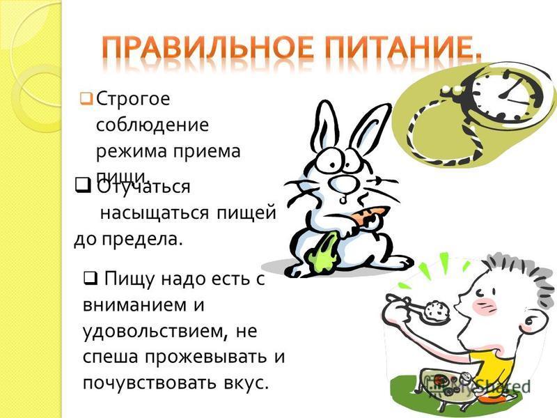 Строгое соблюдение режима приема пищи. Отучаться насыщаться пищей до предела. Пищу надо есть с вниманием и удовольствием, не спеша прожевывать и почувствовать вкус.