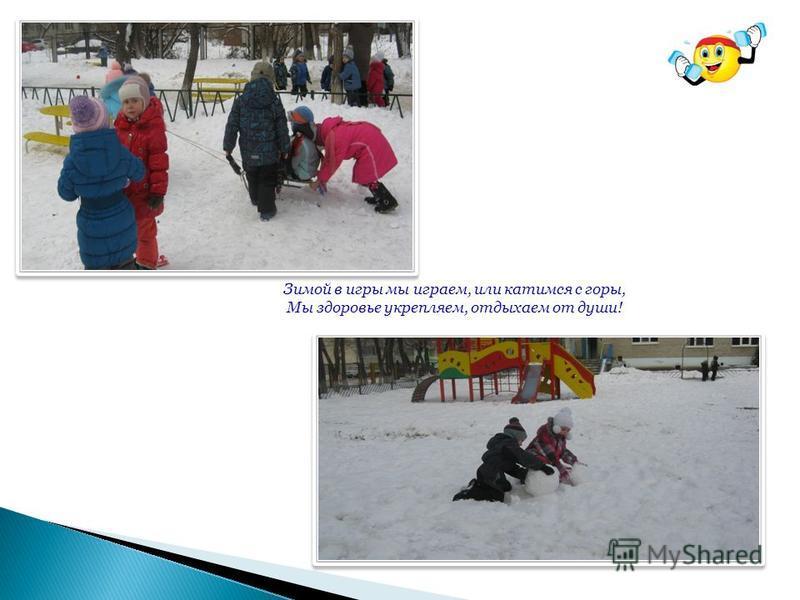 Зимой в игры мы играем, или катимся с горы, Мы здоровье укрепляем, отдыхаем от души!