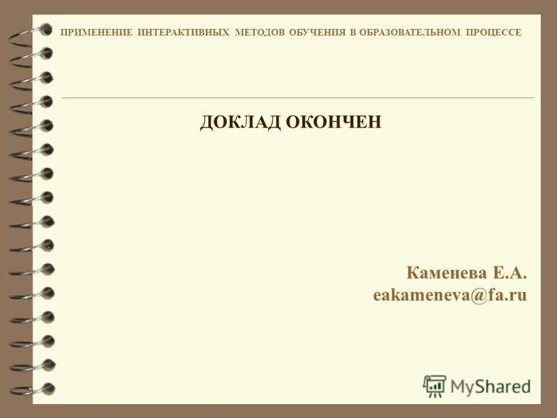 ПРИМЕНЕНИЕ ИНТЕРАКТИВНЫХ МЕТОДОВ ОБУЧЕНИЯ В ОБРАЗОВАТЕЛЬНОМ ПРОЦЕССЕ ДОКЛАД ОКОНЧЕН Каменева Е.А. eakameneva@fa.ru