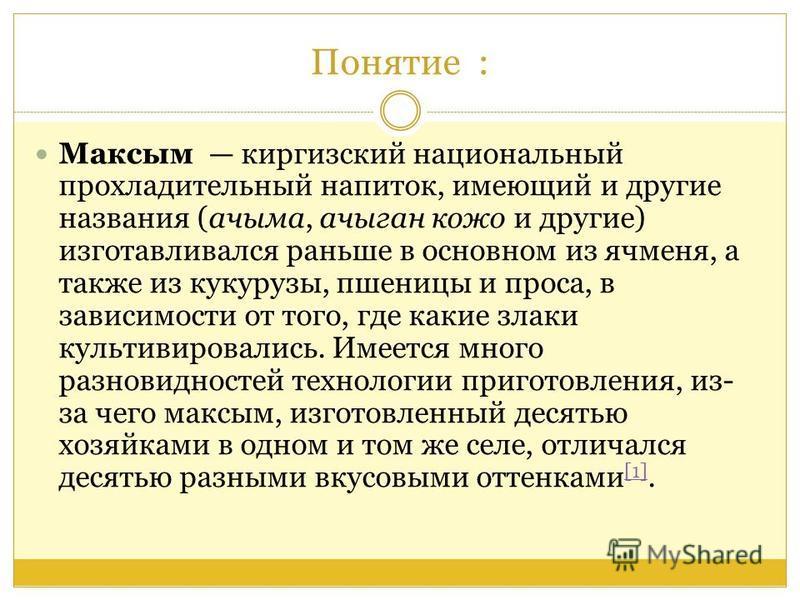 Понятие : Максым киргизский национальный прохладительный напиток, имеющий и другие названия (ачыма, ачыган коже и другие) изготавливался раньше в основном из ячменя, а также из кукурузы, пшеницы и проса, в зависимости от того, где какие злаки культив