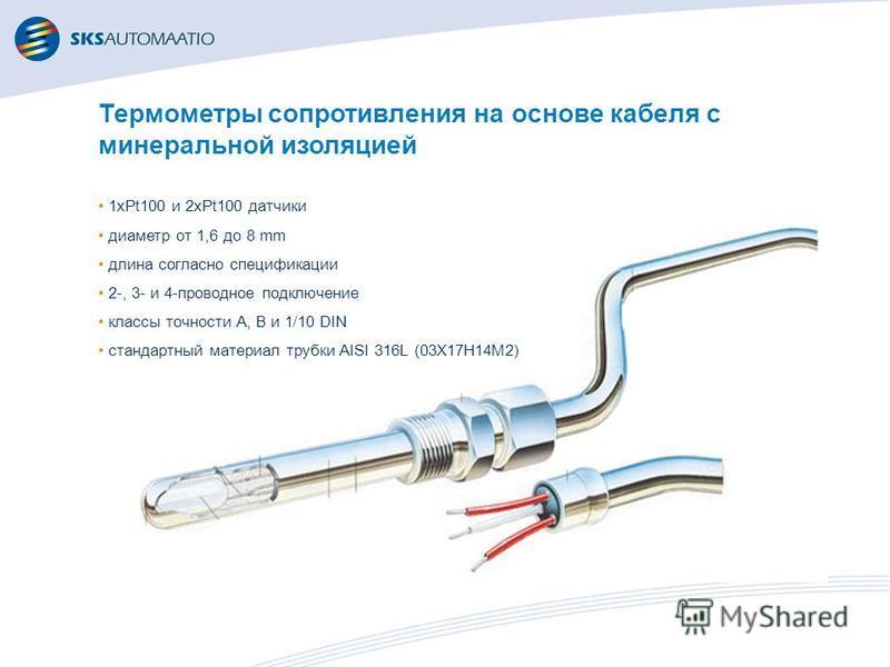 Термометры сопротивления на основе кабеля с минеральной изоляцией 1xPt100 и 2xPt100 датчики диаметр от 1,6 до 8 mm длина согласно спецификации 2-, 3- и 4-проводное подключение классы точности A, B и 1/10 DIN стандартный материал трубки AISI 316L (03Х