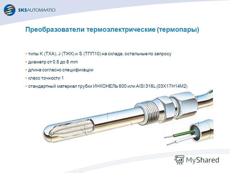 Преобразователи термоэлектрические (термопары) типы K (ТХА), J (ТЖК) и S (ТПП10) на складе, остальные по запросу диаметр от 0,5 до 8 mm длина согласно спецификации класс точности 1 стандартный материал трубки ИНКОНЕЛЬ 600 или AISI 316L (03Х17Н14М2)