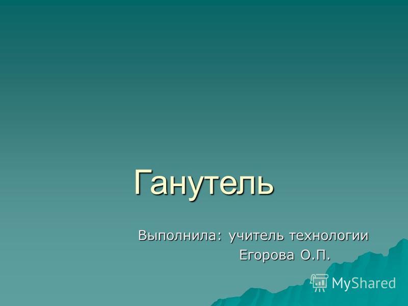 Ганутель Выполнила: учитель технологии Выполнила: учитель технологии Егорова О.П. Егорова О.П.