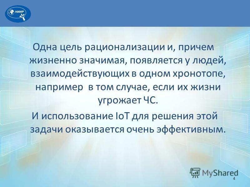 Одна цель рационализации и, причем жизненно значимая, появляется у людей, взаимодействующих в одном хронотопе, например в том случае, если их жизни угрожает ЧС. И использование IoT для решения этой задачи оказывается очень эффективным. 4