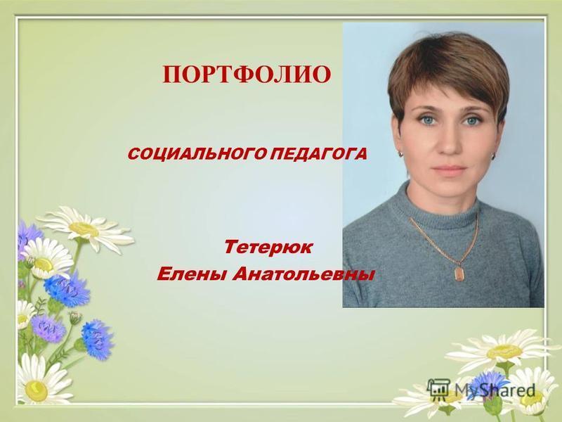 ПОРТФОЛИО СОЦИАЛЬНОГО ПЕДАГОГА Тетерюк Елены Анатольевны