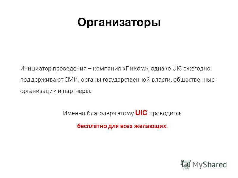 Организаторы Инициатор проведения – компания «Пиком», однако UIC ежегодно поддерживают СМИ, органы государственной власти, общественные организации и партнеры. Именно благодаря этому UIC проводится бесплатно для всех желающих.