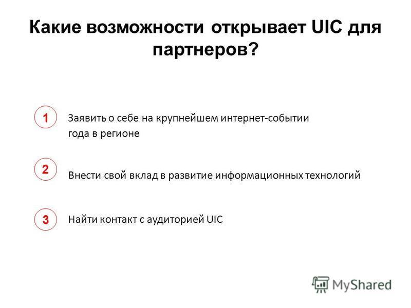 Какие возможности открывает UIC для партнеров? Заявить о себе на крупнейшем интернет-событии года в регионе Внести свой вклад в развитие информационных технологий Найти контакт с аудиторией UIC 1 2 3