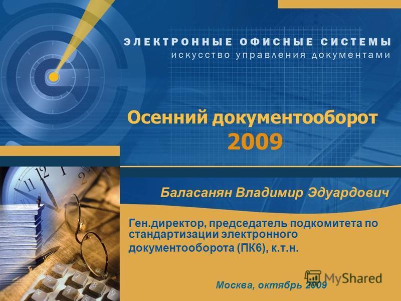 Осенний документооборот 2009 Баласанян Владимир Эдуардович Ген.директор, председатель подкомитета по стандартизации электронного документооборота (ПК6), к.т.н. Москва, октябрь 2009
