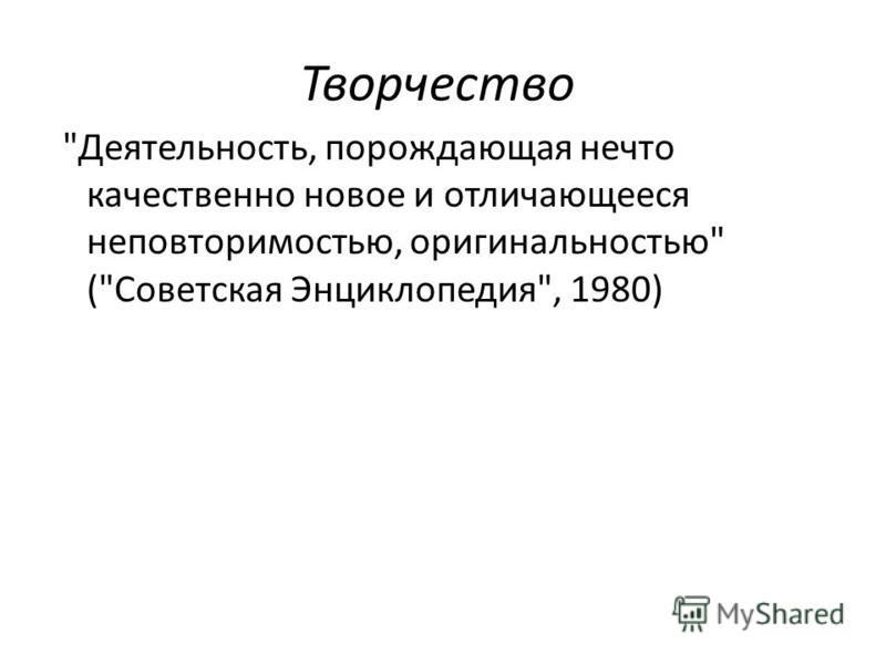 Творчество Деятельность, порождающая нечто качественно новое и отличающееся неповторимостью, оригинальностью (Советская Энциклопедия, 1980)