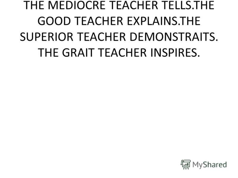 THE MEDIOCRE TEACHER TELLS.THE GOOD TEACHER EXPLAINS.THE SUPERIOR TEACHER DEMONSTRAITS. THE GRAIT TEACHER INSPIRES.